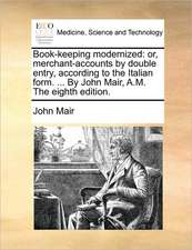 Book-keeping modernized: or, merchant-accounts by double entry, according to the Italian form. ... By John Mair, A.M. The eighth edition.