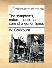 The symptoms, nature, cause, and cure of a gonorrhoea.