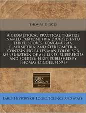 A geometrical practical treatize named Pantometria diuided into three bookes, longimetria, planimetria, and stereometria, containing rules manifolde for mensuration of all lines, superficies and solides. First published by Thomas Digges. (1