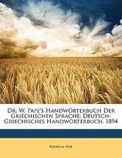 Dr. W. Pape's Handwörterbuch Der Griechischen Sprache: Deutsch-Griechisches Handwörterbuch. 1894