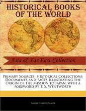 Primary Sources, Historical Collections:  Documents and Facts Illustrating the Origin of the Mission to Japan, with a Foreword by T. S. Wentworth