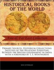 Primary Sources, Historical Collections:  Sketches of the Relations Subsisting Between the British Government in India, with a Foreword by T. S. Wentwo