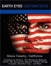 Glenn County, California: Including Its History, the Mendocino National Forest, the Sacramento National Wildlife Refuge Complex, Hamilton City,