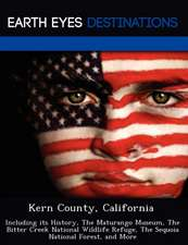 Kern County, California: Including Its History, the Maturango Museum, the Bitter Creek National Wildlife Refuge, the Sequoia National Forest, a