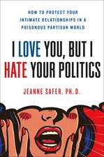 I Love You, But I Hate Your Politics: How to Protect Your Intimate Relationships in a Poisonous Partisan World
