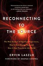 Reconnecting to the Source: The New Science of Spiritual Experience--How It Will Change You, How It Will Change the World