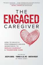 The Engaged Caregiver: How to Build a Performance-Driven Workforce to Reduce Burnout and Transform Care