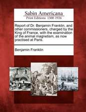 Report of Dr. Benjamin Franklin, and Other Commissioners, Charged by the King of France, with the Examination of the Animal Magnetism, as Now Practise