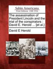 The Assassination of President Lincoln and the Trial of the Conspirators: David E. Herold ... [Et Al.]