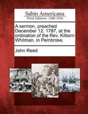 A Sermon, Preached December 12, 1787, at the Ordination of the Rev. Kilborn Whitman, in Pembroke.