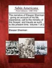 The Narrative of Eleazer Sherman: Giving an Account of His Life, Experience, Call to the Ministry of the Gospel, and Travels as Such to the Present Ti