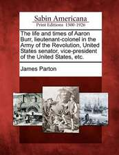 The Life and Times of Aaron Burr, Lieutenant-Colonel in the Army of the Revolution, United States Senator, Vice-President of the United States, Etc.