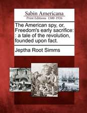 The American Spy, Or, Freedom's Early Sacrifice: : A Tale of the Revolution, Founded Upon Fact.