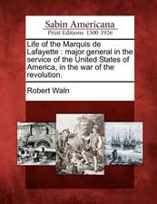 Life of the Marquis de Lafayette: Major General in the Service of the United States of America, in the War of the Revolution.