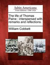 The Life of Thomas Paine: Interspersed with Remarks and Reflections.