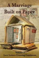 A Marriage Built on Paper:  Volume 2 Love Letters Crossing Continents