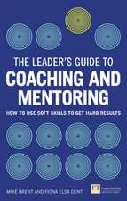The Leader's Guide to Coaching and Mentoring:  How to Use Soft Skills to Get Hard Results