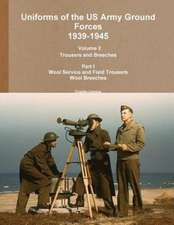 Uniforms of the US Army Ground Forces 1939-1945, Volume 2 PT I Trousers and Breeches