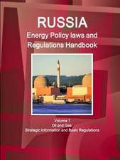 Russia Energy Policy Laws and Regulations Handbook Volume 1 Oil and Gas:  Strategic Information and Basic Regulations
