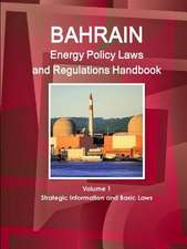 Bahrain Energy Policy Laws and Regulations Handbook Volume 1 Strategic Information and Basic Laws