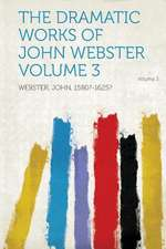 The Dramatic Works of John Webster Volume 3