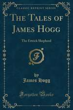 The Tales of James Hogg: The Ettrick Shepherd (Classic Reprint)