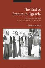 The End of Empire in Uganda: Decolonization and Institutional Conflict, 1945-79