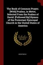 The Book of Common Prayer. [with] Psalms, in Metre, Selected from the Psalms of David. [followed By] Hymns of the Protestant Episcopal Church in the U