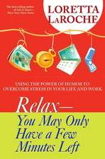 Relax - You May Only Have a Few Minutes Left:  Using the Power of Humor to Overcome Stress in Your Life and Work