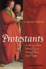 Protestants: A History from Wittenberg to Pennsylvania 1517 – 1740