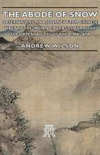 The Abode of Snow - Observations on a Journey from Chinese Tibet to the Indian Caucasus, Through the Upper Valleys of the Himalaya
