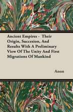 Ancient Empires - Their Origin, Succesion, and Results with a Preliminary View of the Unity and First Migrations of Mankind:  The Life and Adventures of a Missionary Hero