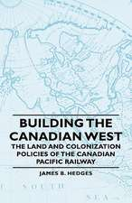 Building the Canadian West - The Land and Colonization Policies of the Canadian Pacific Railway