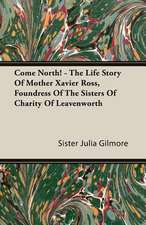 Come North! - The Life Story of Mother Xavier Ross, Foundress of the Sisters of Charity of Leavenworth