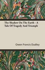 The Shadow on the Earth - A Tale of Tragedy and Triumph:  The Life of Louis Agassiz