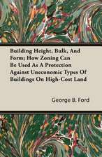 Building Height, Bulk, and Form; How Zoning Can Be Used as a Protection Against Uneconomic Types of Buildings on High-Cost Land:  A Summer Tour in Canada and the States
