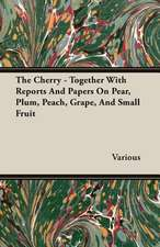 The Cherry - Together with Reports and Papers on Pear, Plum, Peach, Grape, and Small Fruit:  The Cause of Growth, Heredity, and Instinctive Actions