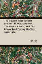 The Western Horticultural Society - The Constitution, the Annual Report, and the Papers Read During the Years, 1896-1898:  1910