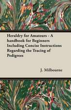 Heraldry for Amateurs - A Handbook for Beginners Including Concise Instructions Regarding the Tracing of Pedigrees:  Its Whys and Wherefores