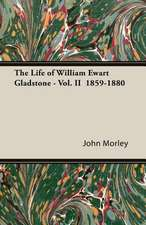 The Life of William Ewart Gladstone - Vol. II 1859-1880:  Its Whys and Wherefores