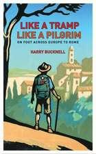 Like a Tramp, Like a Pilgrim:  On Foot, Across Europe to Rome