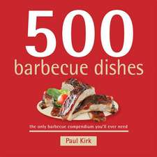 500 Barbecue Dishes:  The Only Barbecue Compendium You'll Ever Need