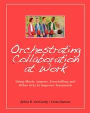 Orchestrating Collaboration at Work:  Using Music, Improv, Storytelling, and Other Arts to Improve Teamwork