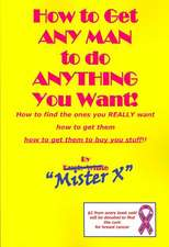 How to Get Any Man to Do Anything You Want!:  How to Find the Ones You Really Want. How to Get Them. How to Get Them to Buy You Stuff!!