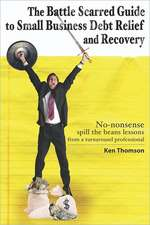 The Battle Scarred Guide to Small Business Debt Relief and Recovery:  No-Nonsense, Spill the Beans Lessons from a Turnaround Professional