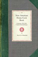 New American Home Cook Book:  Containing All the Most Valuable Household Recipes in the World. the Only Complete Book of Its Kinds. How to Make a Me
