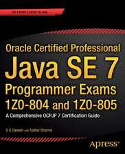 Oracle Certified Professional Java SE 7 Programmer Exams 1Z0-804 and 1Z0-805: A Comprehensive OCPJP 7 Certification Guide