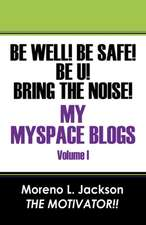Be Well! Be Safe! Be U! Bring The Noise!  My MySpace Blogs Volume I