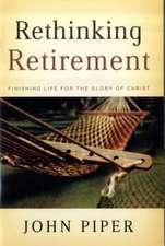 Rethinking Retirement:  Finishing Life for the Glory of Christ