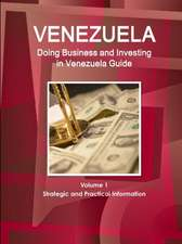 Venerzuela:  Doing Business and Investing in Venezuela Guide Volume 1 Strategic and Practical Information